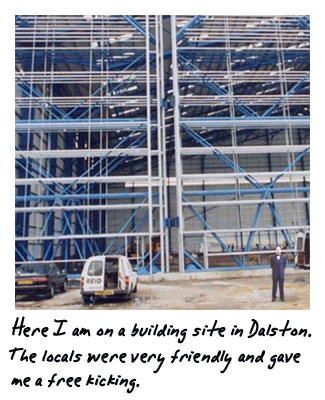 Here I am on a building site in Dalston. The locals were very friendly and gave me a free kicking.